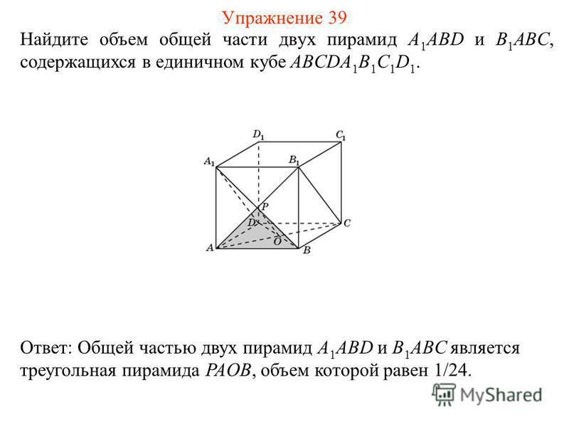 Найдите объем общей части двух пирамид A 1 ABD и B 1 ABC, содержащихся в единичном кубе ABCDA 1 B 1 C 1 D 1. Ответ: Общей частью двух пирамид A 1 ABD и B 1 ABC является треугольная пирамида PAOB, объем которой равен 1/24. Упражнение 39