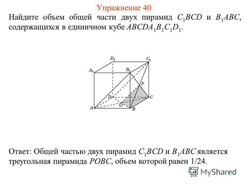 Найдите объем общей части двух пирамид C 1 BCD и B 1 ABC, содержащихся в единичном кубе ABCDA 1 B 1 C 1 D 1. Ответ: Общей частью двух пирамид C 1 BCD и B 1 ABC является треугольная пирамида POBC, объем которой равен 1/24. Упражнение 40