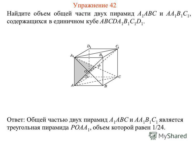 Найдите объем общей части двух пирамид A 1 ABC и AA 1 B 1 C 1, содержащихся в единичном кубе ABCDA 1 B 1 C 1 D 1. Ответ: Общей частью двух пирамид A 1 ABC и AA 1 B 1 C 1 является треугольная пирамида POAA 1, объем которой равен 1/24. Упражнение 42
