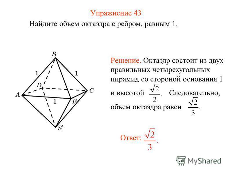 Упражнение 43 Найдите объем октаэдра с ребром, равным 1. Ответ: Решение. Октаэдр состоит из двух правильных четырехугольных пирамид со стороной основания 1 и высотой Следовательно, объем октаэдра равен