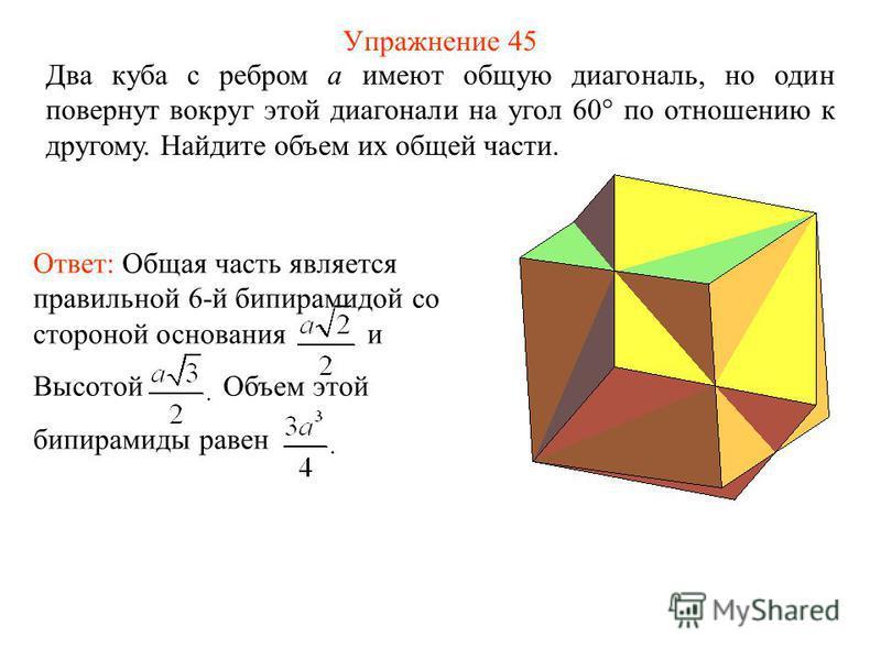 Упражнение 45 Два куба с ребром a имеют общую диагональ, но один повернут вокруг этой диагонали на угол 60° по отношению к другому. Найдите объем их общей части. Ответ: Общая часть является правильной 6-й бипирамидой со стороной основания и Высотой О