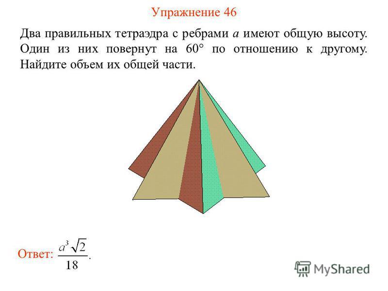 Упражнение 46 Два правильных тетраэдра с ребрами a имеют общую высоту. Один из них повернут на 60° по отношению к другому. Найдите объем их общей части. Ответ: