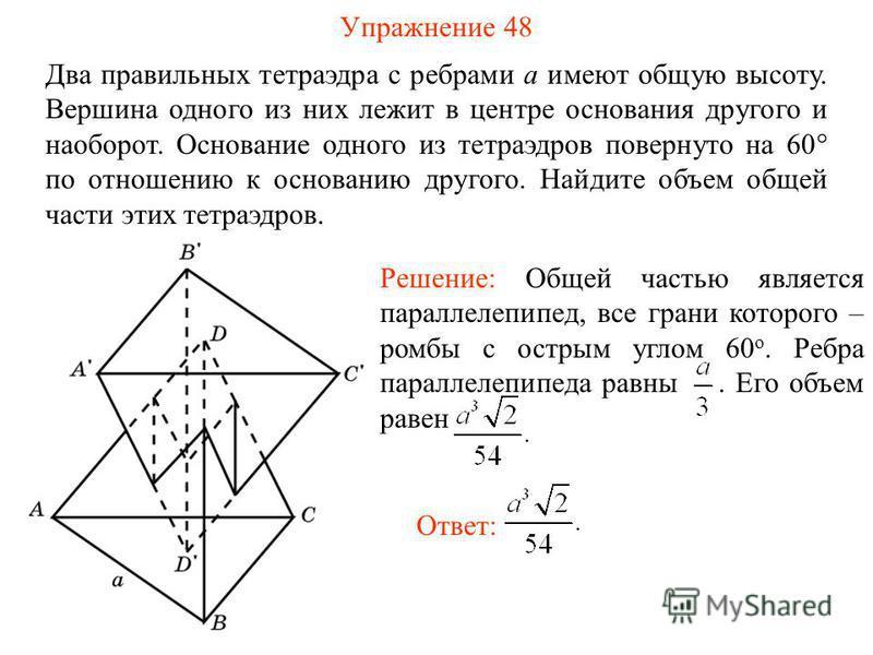 Упражнение 48 Два правильных тетраэдра с ребрами a имеют общую высоту. Вершина одного из них лежит в центре основания другого и наоборот. Основание одного из тетраэдров повернуто на 60° по отношению к основанию другого. Найдите объем общей части этих