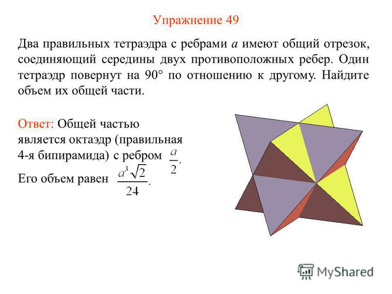Упражнение 49 Два правильных тетраэдра с ребрами a имеют общий отрезок, соединяющий середины двух противоположных ребер. Один тетраэдр повернут на 90° по отношению к другому. Найдите объем их общей части. Ответ: Общей частью является октаэдр (правиль