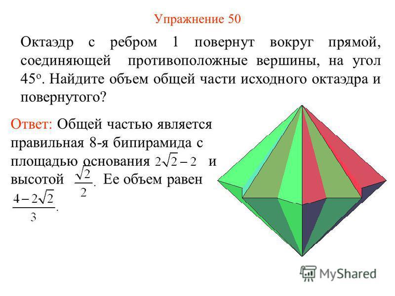 Упражнение 50 Октаэдр с ребром 1 повернут вокруг прямой, соединяющей противоположные вершины, на угол 45 о. Найдите объем общей части исходного октаэдра и повернутого? Ответ: Общей частью является правильная 8-я бипирамида с площадью основания и высо