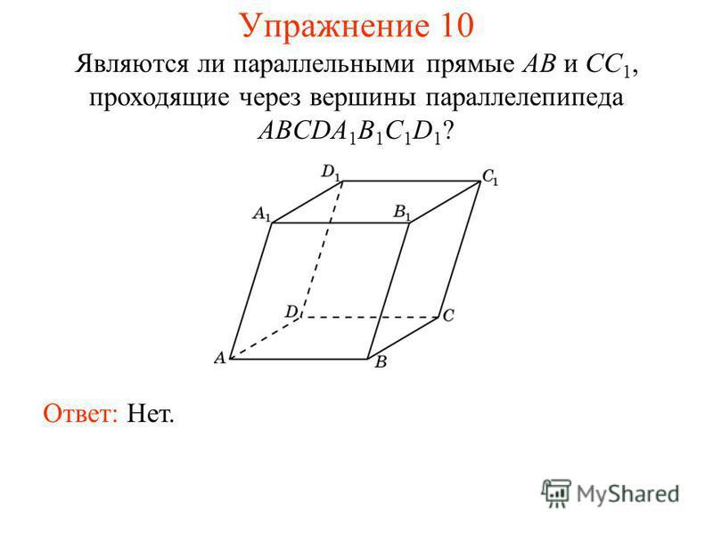 Ответ: Нет. Являются ли параллельными прямые AB и CC 1, проходящие через вершины параллелепипеда ABCDA 1 B 1 C 1 D 1 ? Упражнение 10
