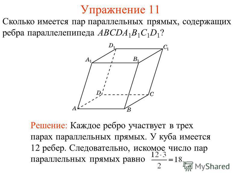 Сколько имеется пар параллельных прямых, содержащих ребра параллелепипеда ABCDA 1 B 1 C 1 D 1 ? Решение: Каждое ребро участвует в трех парах параллельных прямых. У куба имеется 12 ребер. Следовательно, искомое число пар параллельных прямых равно Упра