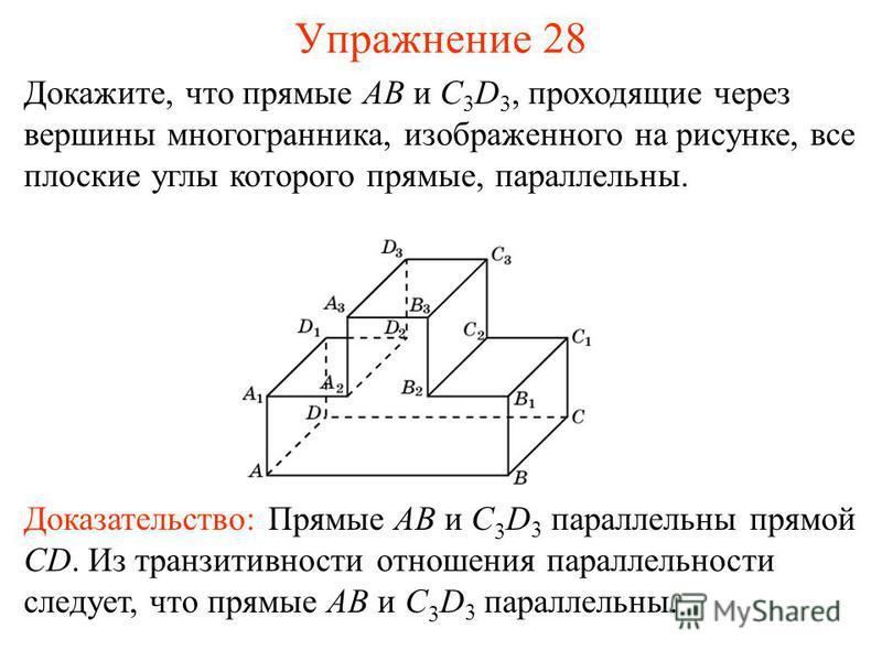 Докажите, что прямые AB и C 3 D 3, проходящие через вершины многогранника, изображенного на рисунке, все плоские углы которого прямые, параллельны. Доказательство: Прямые AB и C 3 D 3 параллельны прямой CD. Из транзитивности отношения параллельности