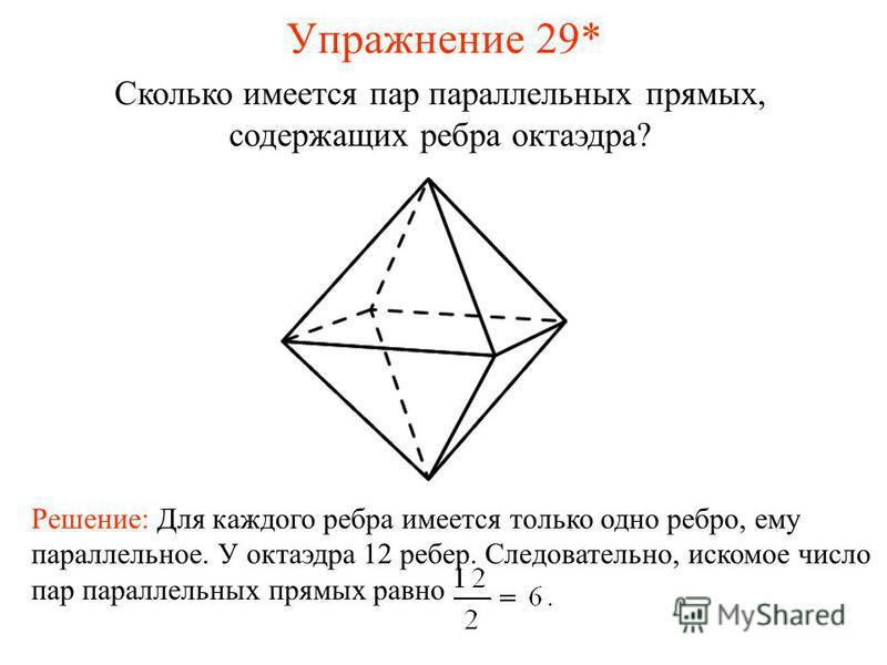 Сколько имеется пар параллельных прямых, содержащих ребра октаэдра? Решение: Для каждого ребра имеется только одно ребро, ему параллельное. У октаэдра 12 ребер. Следовательно, искомое число пар параллельных прямых равно Упражнение 29*