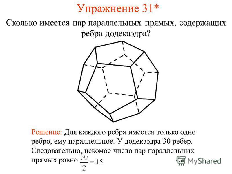 Сколько имеется пар параллельных прямых, содержащих ребра додекаэдра? Решение: Для каждого ребра имеется только одно ребро, ему параллельное. У додекаэдра 30 ребер. Следовательно, искомое число пар параллельных прямых равно Упражнение 31*