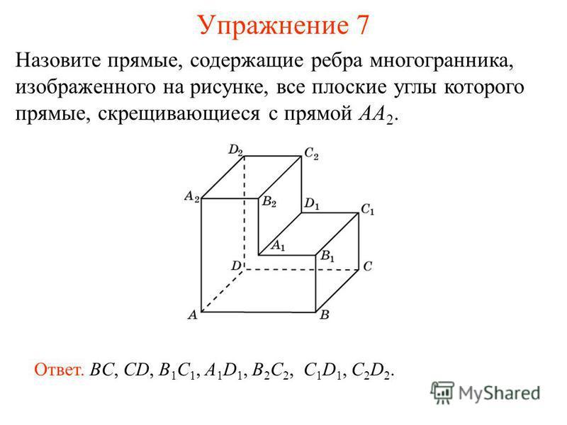Назовите прямые, содержащие ребра многогранника, изображенного на рисунке, все плоские углы которого прямые, скрещивающиеся с прямой AA 2. Ответ. BC, CD, B 1 C 1, A 1 D 1, B 2 C 2, C 1 D 1, C 2 D 2. Упражнение 7