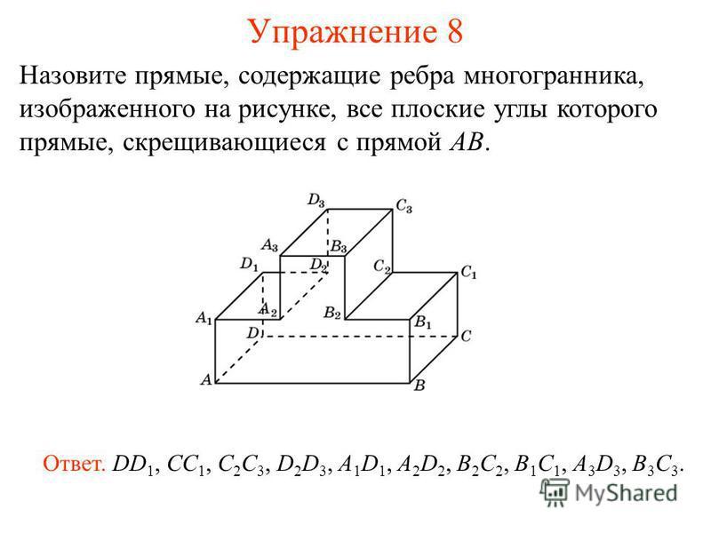 Назовите прямые, содержащие ребра многогранника, изображенного на рисунке, все плоские углы которого прямые, скрещивающиеся с прямой AB. Ответ. DD 1, CC 1, C 2 C 3, D 2 D 3, A 1 D 1, A 2 D 2, B 2 C 2, B 1 C 1, A 3 D 3, B 3 C 3. Упражнение 8