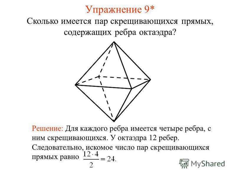 Сколько имеется пар скрещивающихся прямых, содержащих ребра октаэдра? Решение: Для каждого ребра имеется четыре ребра, с ним скрещивающихся. У октаэдра 12 ребер. Следовательно, искомое число пар скрещивающихся прямых равно Упражнение 9*