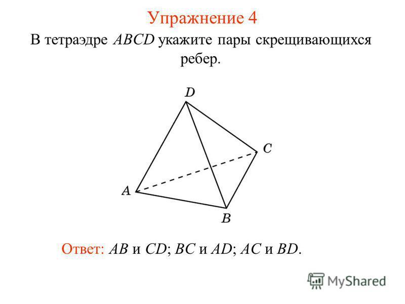В тетраэдре ABCD укажите пары скрещивающихся ребер. Ответ: AB и CD; BC и AD; AC и BD. Упражнение 4