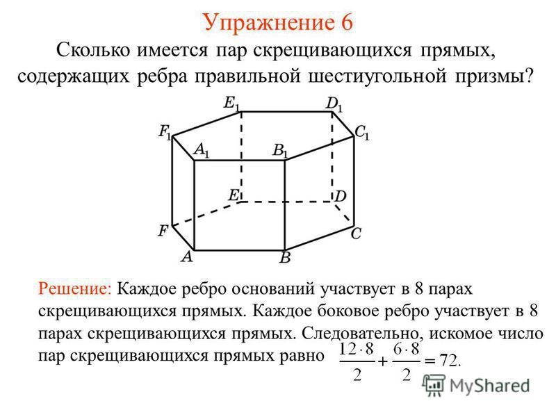 Сколько имеется пар скрещивающихся прямых, содержащих ребра правильной шестиугольной призмы? Решение: Каждое ребро оснований участвует в 8 парах скрещивающихся прямых. Каждое боковое ребро участвует в 8 парах скрещивающихся прямых. Следовательно, иск