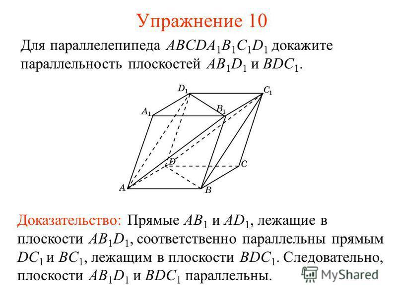 Доказательство: Прямые AB 1 и AD 1, лежащие в плоскости AB 1 D 1, соответственно параллельны прямым DC 1 и BC 1, лежащим в плоскости BDC 1. Следовательно, плоскости AB 1 D 1 и BDC 1 параллельны. Для параллелепипеда ABCDA 1 B 1 C 1 D 1 докажите паралл