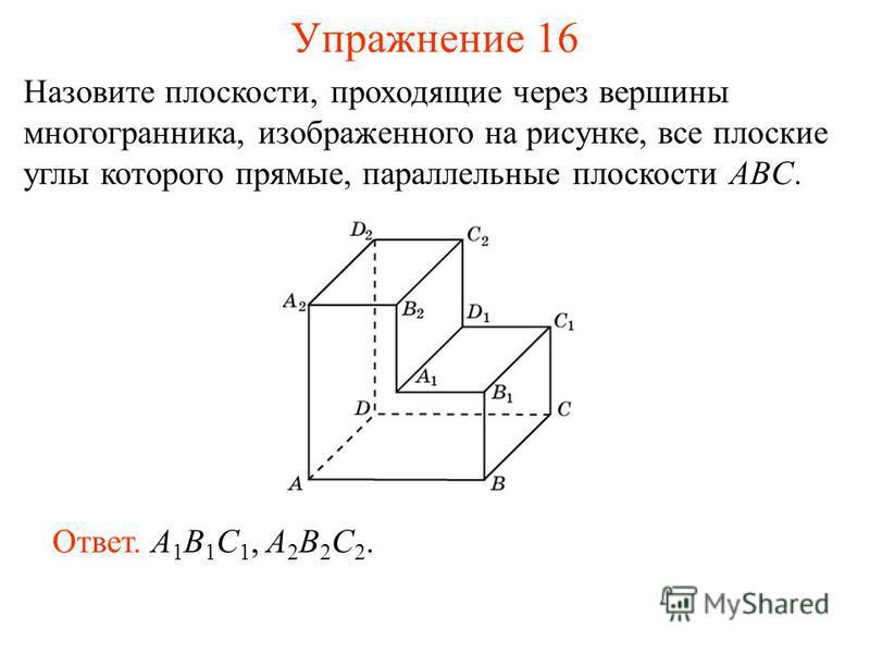 Назовите плоскости, проходящие через вершины многогранника, изображенного на рисунке, все плоские углы которого прямые, параллельные плоскости ABC. Ответ. A 1 B 1 C 1, A 2 B 2 C 2. Упражнение 16
