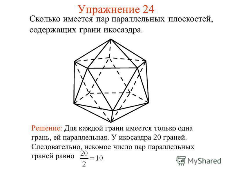 Сколько имеется пар параллельных плоскостей, содержащих грани икосаэдра. Решение: Для каждой грани имеется только одна грань, ей параллельная. У икосаэдра 20 граней. Следовательно, искомое число пар параллельных граней равно Упражнение 24