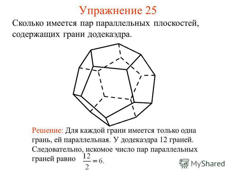 Сколько имеется пар параллельных плоскостей, содержащих грани додекаэдра. Решение: Для каждой грани имеется только одна грань, ей параллельная. У додекаэдра 12 граней. Следовательно, искомое число пар параллельных граней равно Упражнение 25