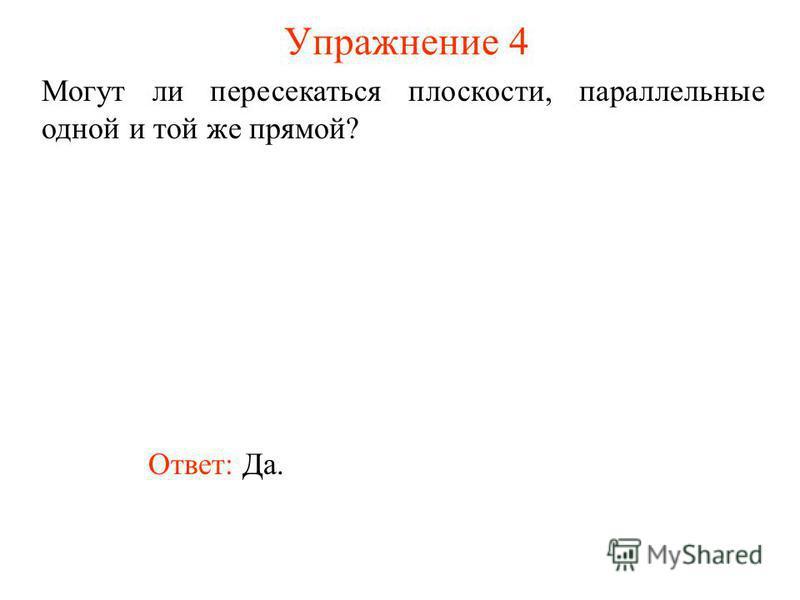Ответ: Да. Могут ли пересекаться плоскости, параллельные одной и той же прямой? Упражнение 4