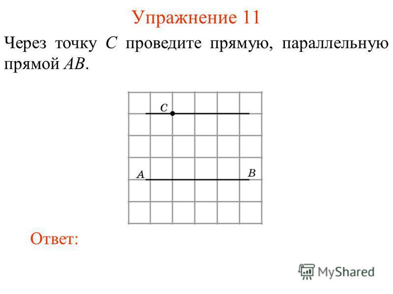 Упражнение 11 Через точку C проведите прямую, параллельную прямой AB. Ответ: