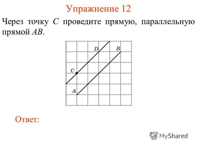Упражнение 12 Через точку C проведите прямую, параллельную прямой AB. Ответ: