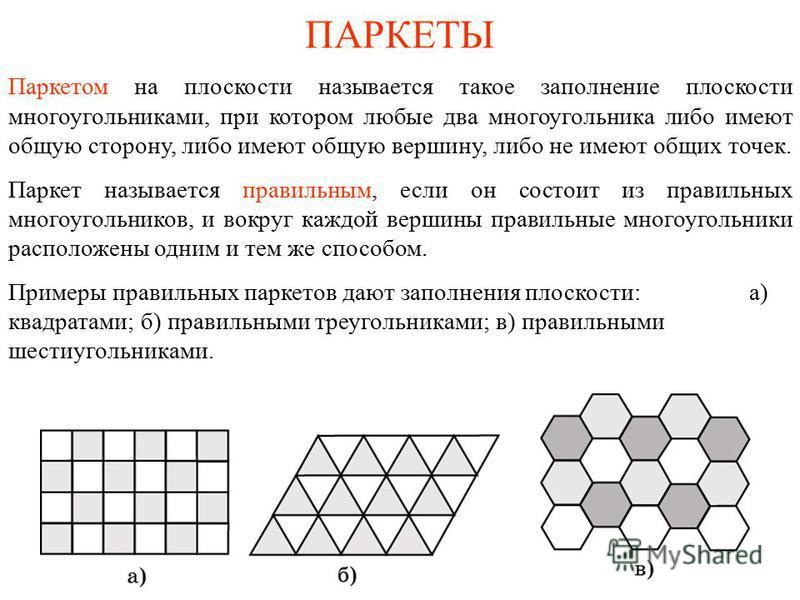 ПАРКЕТЫ Паркетом на плоскости называется такое заполнение плоскости многоугольниками, при котором любые два многоугольника либо имеют общую сторону, либо имеют общую вершину, либо не имеют общих точек. Паркет называется правильным, если он состоит из