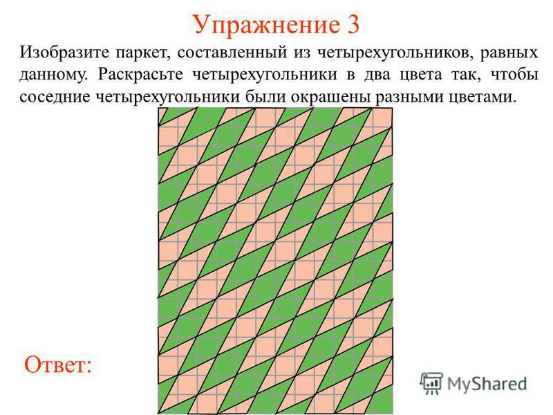 Упражнение 3 Изобразите паркет, составленный из четырехугольников, равных данному. Раскрасьте четырехугольники в два цвета так, чтобы соседние четырехугольники были окрашены разными цветами. Ответ: