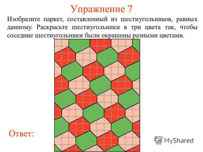 Упражнение 7 Изобразите паркет, составленный из шестиугольников, равных данному. Раскрасьте шестиугольники в три цвета так, чтобы соседние шестиугольники были окрашены разными цветами. Ответ:
