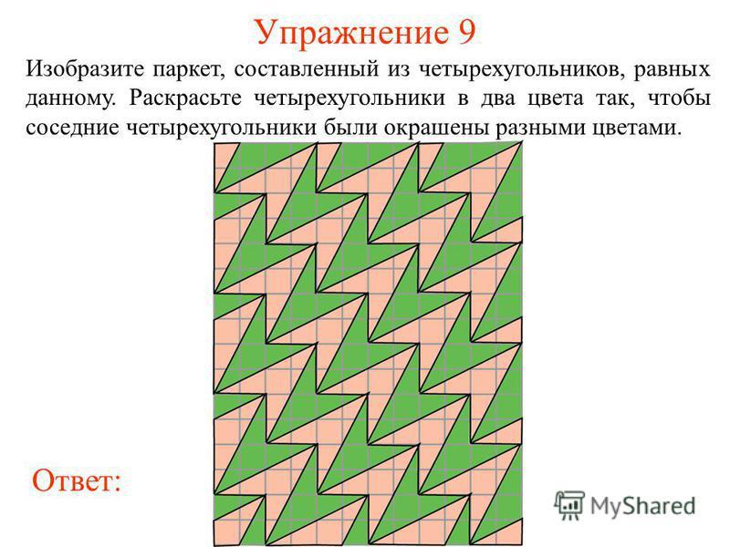 Упражнение 9 Изобразите паркет, составленный из четырехугольников, равных данному. Раскрасьте четырехугольники в два цвета так, чтобы соседние четырехугольники были окрашены разными цветами. Ответ: