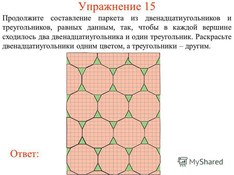 Упражнение 15 Продолжите составление паркета из двенадцатиугольников и треугольников, равных данным, так, чтобы в каждой вершине сходилось два двенадцатиугольника и один треугольник. Раскрасьте двенадцатиугольники одним цветом, а треугольники – други