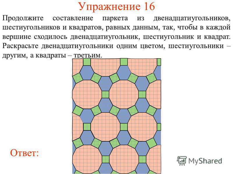 Упражнение 16 Продолжите составление паркета из двенадцатиугольников, шестиугольников и квадратов, равных данным, так, чтобы в каждой вершине сходилось двенадцатиугольник, шестиугольник и квадрат. Раскрасьте двенадцатиугольники одним цветом, шестиуго