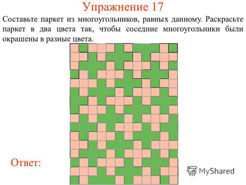 Упражнение 17 Составьте паркет из многоугольников, равных данному. Раскрасьте паркет в два цвета так, чтобы соседние многоугольники были окрашены в разные цвета. Ответ: