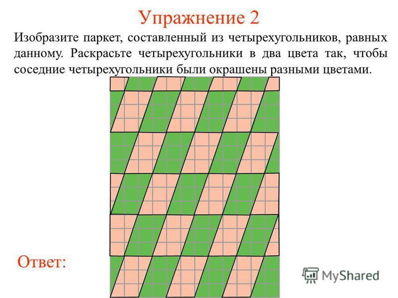 Упражнение 2 Изобразите паркет, составленный из четырехугольников, равных данному. Раскрасьте четырехугольники в два цвета так, чтобы соседние четырехугольники были окрашены разными цветами. Ответ: