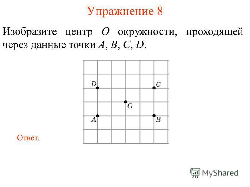 Упражнение 8 Изобразите центр O окружности, проходящей через данные точки A, B, C, D. Ответ.