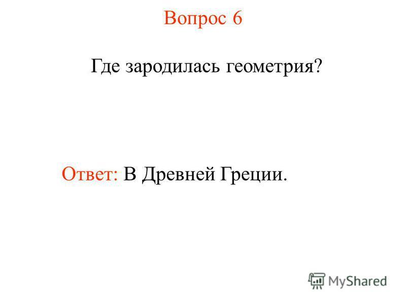 Вопрос 6 Где зародилась геометрия? Ответ: В Древней Греции.