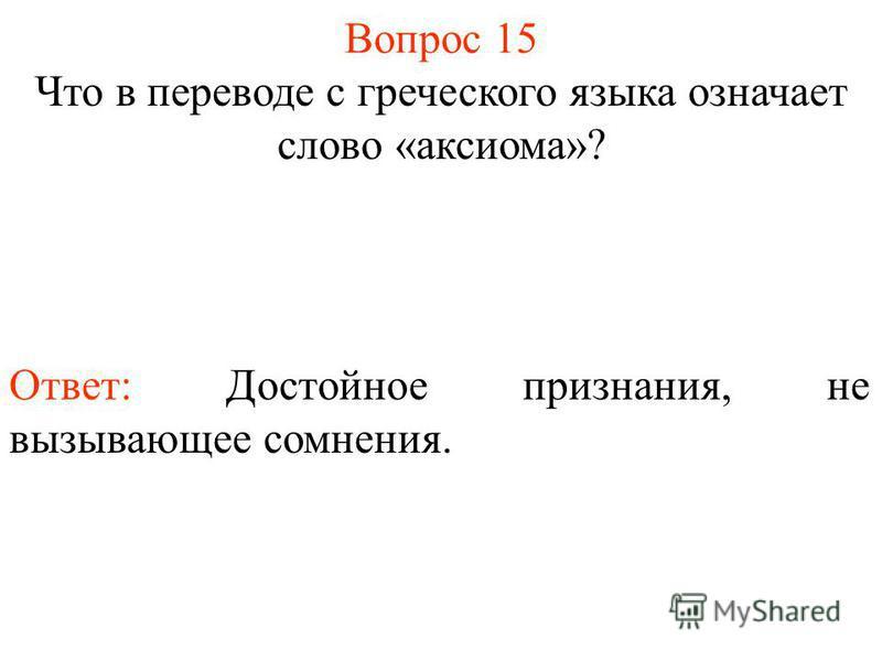 Вопрос 15 Что в переводе с греческого языка означает слово «аксиома»? Ответ: Достойное признания, не вызывающее сомнения.