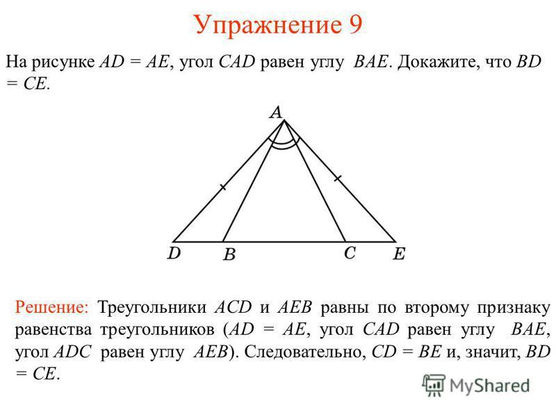 Упражнение 9 Решение: Треугольники ACD и AEB равны по второму признаку равенства треугольников (AD = AE, угол CAD равен углу BAE, угол ADC равен углу AEB). Следовательно, CD = BE и, значит, BD = CE. На рисунке AD = AE, угол CAD равен углу BAE. Докажи