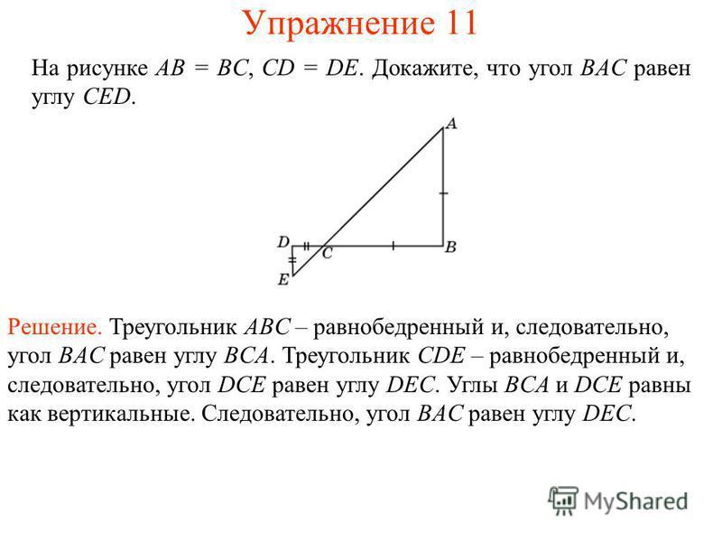 На рисунке AB = BC, CD = DE. Докажите, что угол BAC равен углу CED. Решение. Треугольник ABC – равнобедренный и, следовательно, угол BAC равен углу BCA. Треугольник CDE – равнобедренный и, следовательно, угол DCE равен углу DEC. Углы BCA и DCE равны