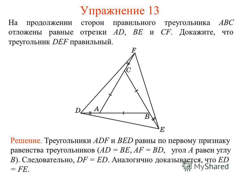 Упражнение 13 Решение. Треугольники ADF и BED равны по первому признаку равенства треугольников (AD = BE, AF = BD, угол A равен углу B). Следовательно, DF = ED. Аналогично доказывается, что ED = FE. На продолжении сторон правильного треугольника АВС