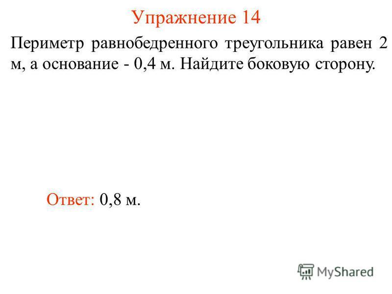 Упражнение 14 Ответ: 0,8 м. Периметр равнобедренного треугольника равен 2 м, а основание - 0,4 м. Найдите боковую сторону.