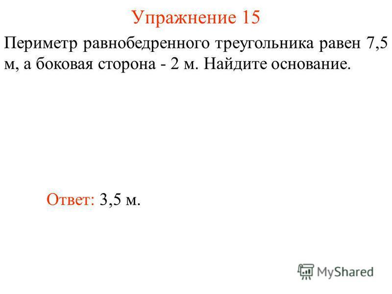 Упражнение 15 Ответ: 3,5 м. Периметр равнобедренного треугольника равен 7,5 м, а боковая сторона - 2 м. Найдите основание.