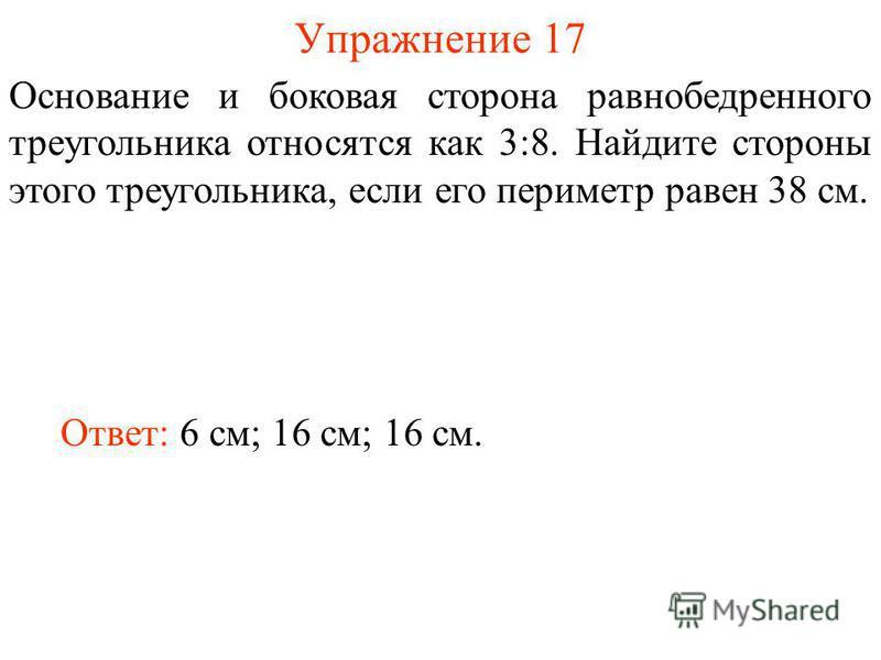 Упражнение 17 Ответ: 6 см; 16 см; 16 см. Основание и боковая сторона равнобедренного треугольника относятся как 3:8. Найдите стороны этого треугольника, если его периметр равен 38 см.