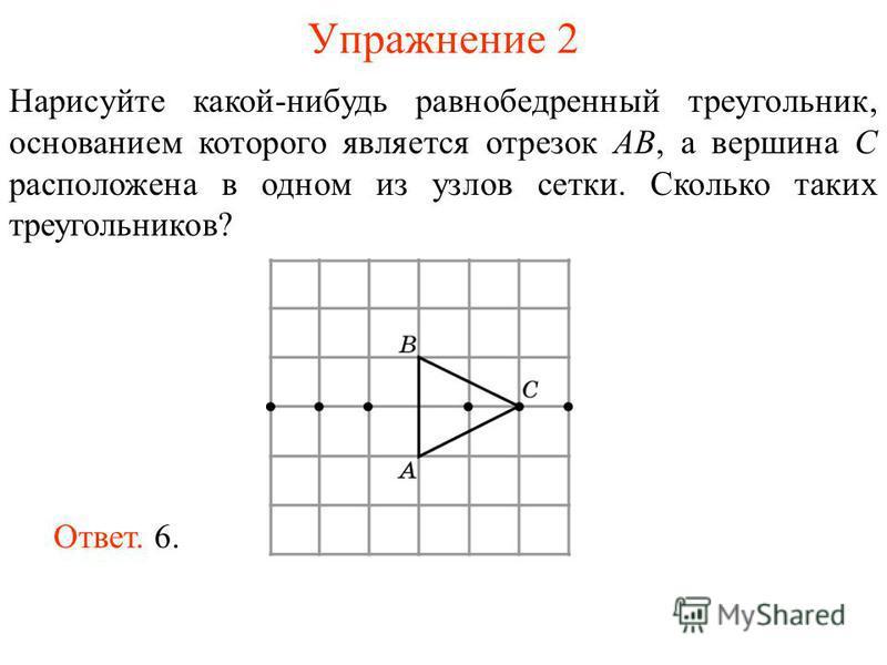 Упражнение 2 Нарисуйте какой-нибудь равнобедренный треугольник, основанием которого является отрезок AB, а вершина C расположена в одном из узлов сетки. Сколько таких треугольников? Ответ. 6.