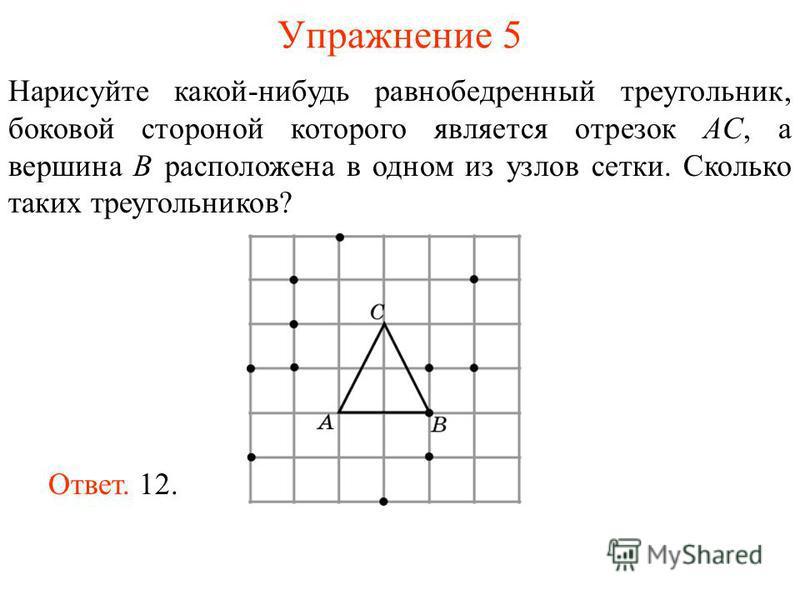 Упражнение 5 Нарисуйте какой-нибудь равнобедренный треугольник, боковой стороной которого является отрезок AС, а вершина B расположена в одном из узлов сетки. Сколько таких треугольников? Ответ. 12.
