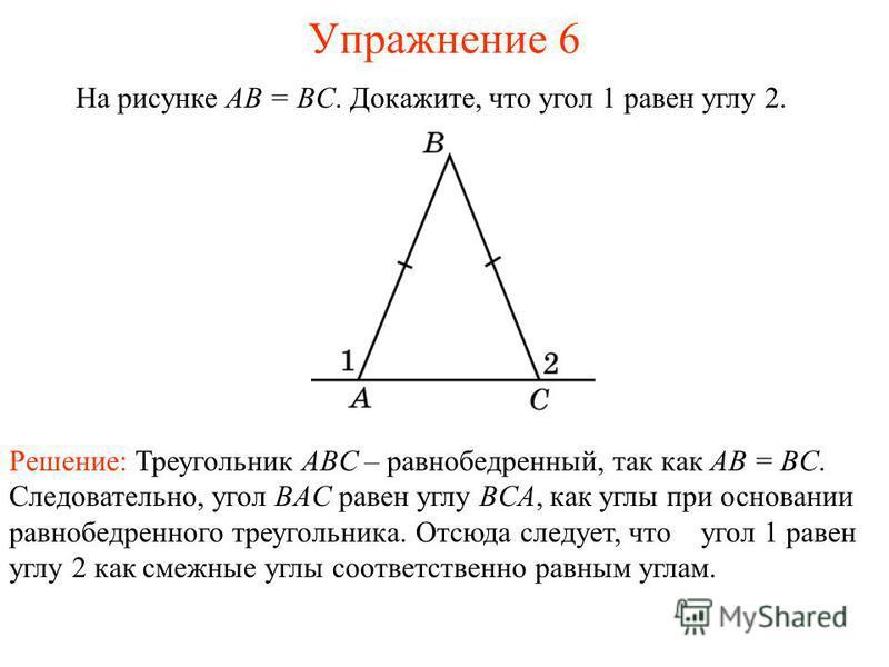Упражнение 6 На рисунке AB = BC. Докажите, что угол 1 равен углу 2. Решение: Треугольник ABC – равнобедренный, так как AB = BC. Следовательно, угол BAC равен углу BCA, как углы при основании равнобедренного треугольника. Отсюда следует, что угол 1 ра