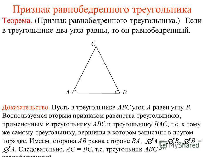 Признак равнобедренного треугольника Теорема. (Признак равнобедренного треугольника.) Если в треугольнике два угла равны, то он равнобедренный. Доказательство. Пусть в треугольнике АВС угол А равен углу В. Воспользуемся вторым признаком равенства тр