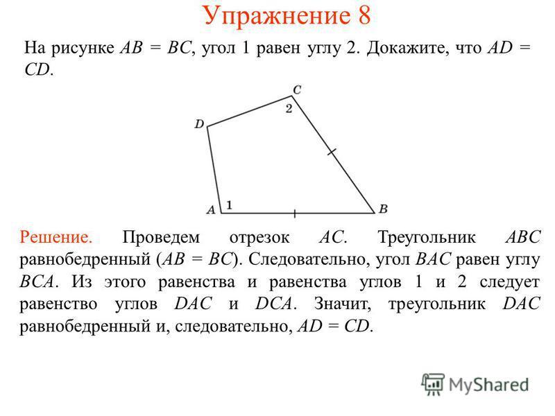 На рисунке AB = BC, угол 1 равен углу 2. Докажите, что AD = CD. Решение. Проведем отрезок AC. Треугольник ABC равнобедренный (AB = BC). Следовательно, угол BAC равен углу BCA. Из этого равенства и равенства углов 1 и 2 следует равенство углов DAC и D