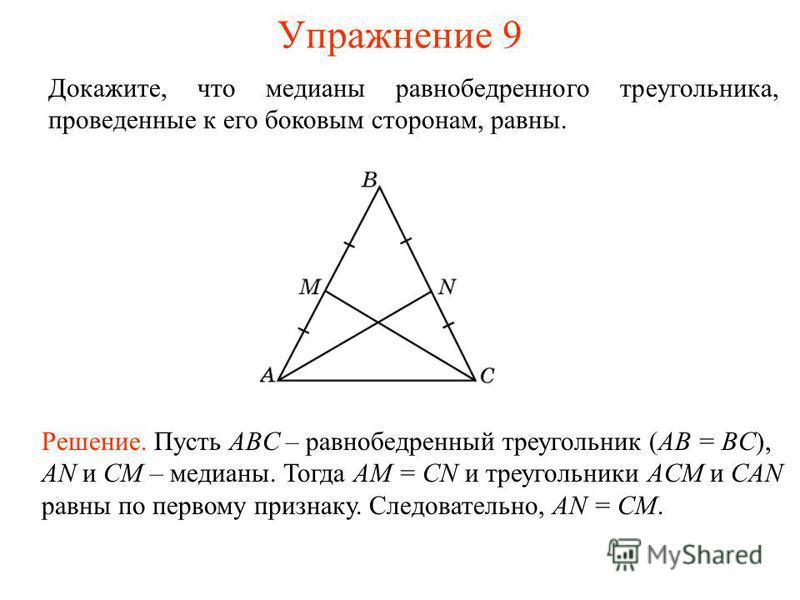 Упражнение 9 Решение. Пусть ABC – равнобедренный треугольник (AB = BC), AN и CM – медианы. Тогда AM = CN и треугольники ACM и CAN равны по первому признаку. Следовательно, AN = CM. Докажите, что медианы равнобедренного треугольника, проведенные к его