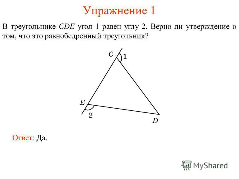 Упражнение 1 В треугольнике CDE угол 1 равен углу 2. Верно ли утверждение о том, что это равнобедренный треугольник? Ответ: Да.